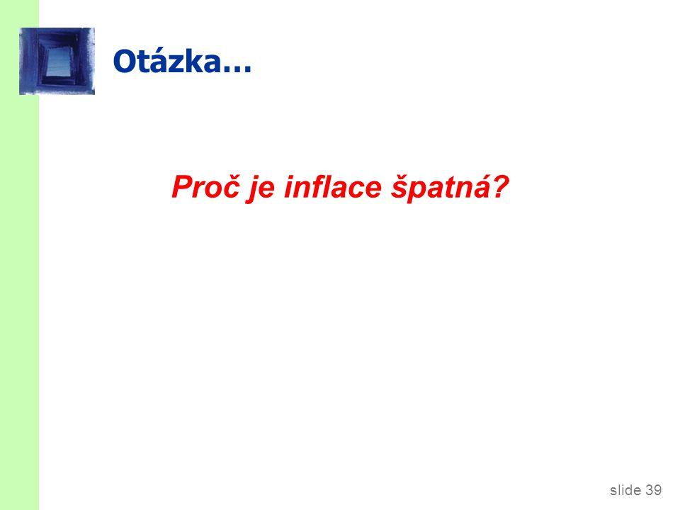 slide 39 Otázka… Proč je inflace špatná?