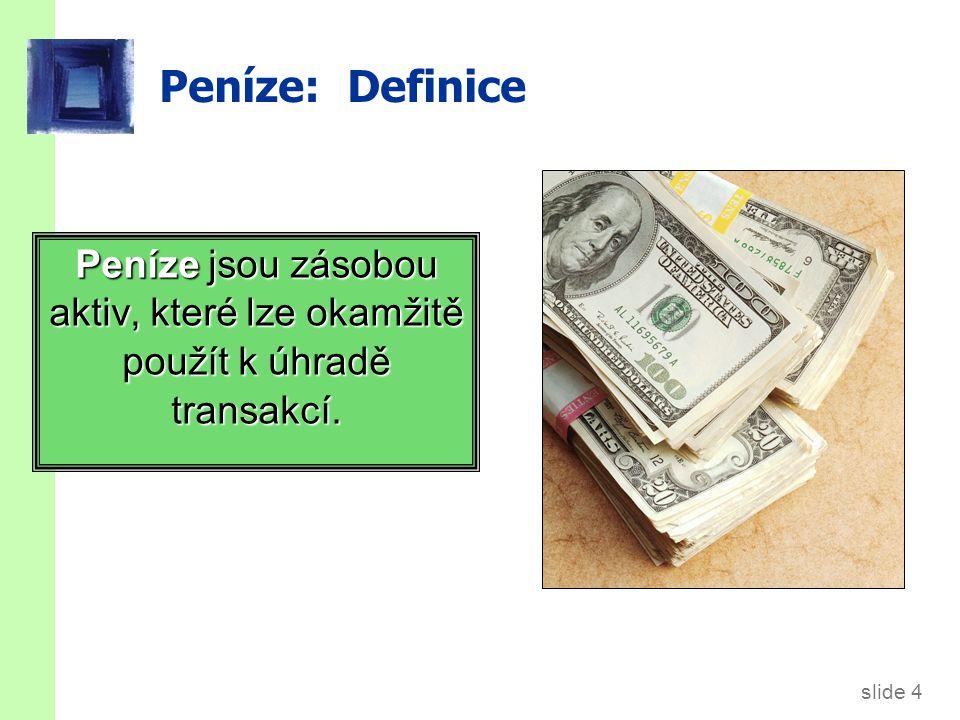 slide 4 Peníze: Definice Peníze jsou zásobou aktiv, které lze okamžitě použít k úhradě transakcí.