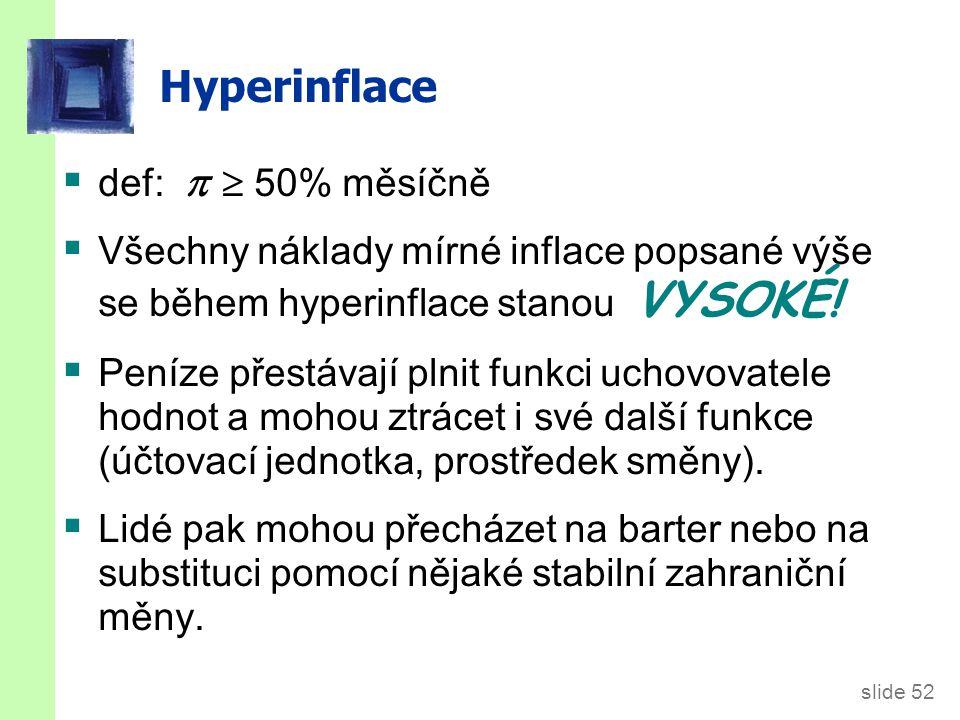slide 52 Hyperinflace  def:   50% měsíčně  Všechny náklady mírné inflace popsané výše se během hyperinflace stanou VYSOKÉ!  Peníze přestávají pln