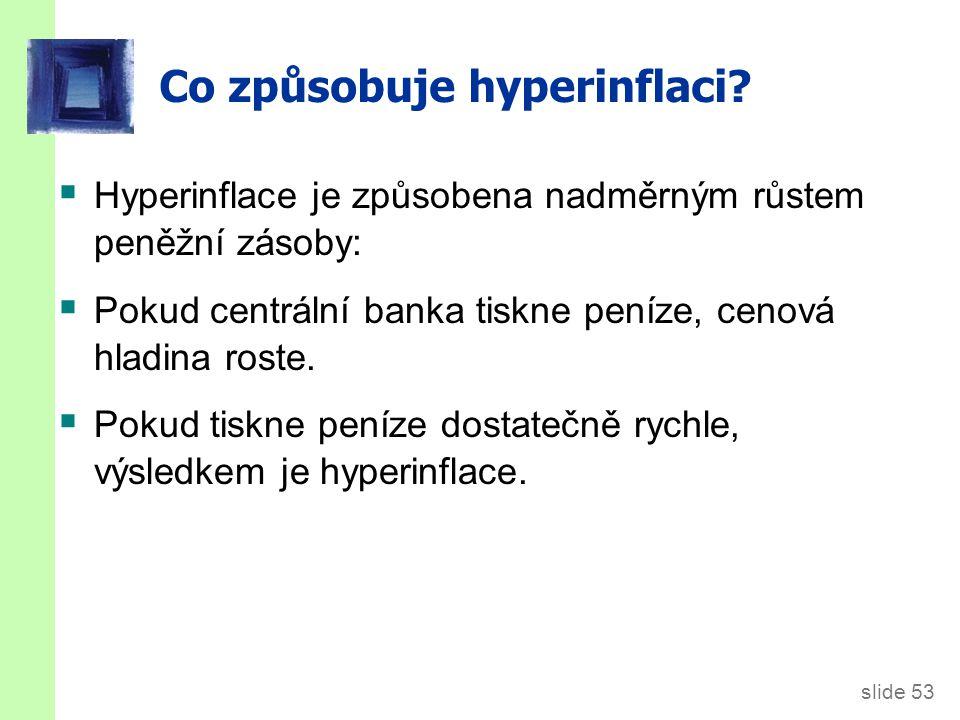 slide 53 Co způsobuje hyperinflaci?  Hyperinflace je způsobena nadměrným růstem peněžní zásoby:  Pokud centrální banka tiskne peníze, cenová hladina