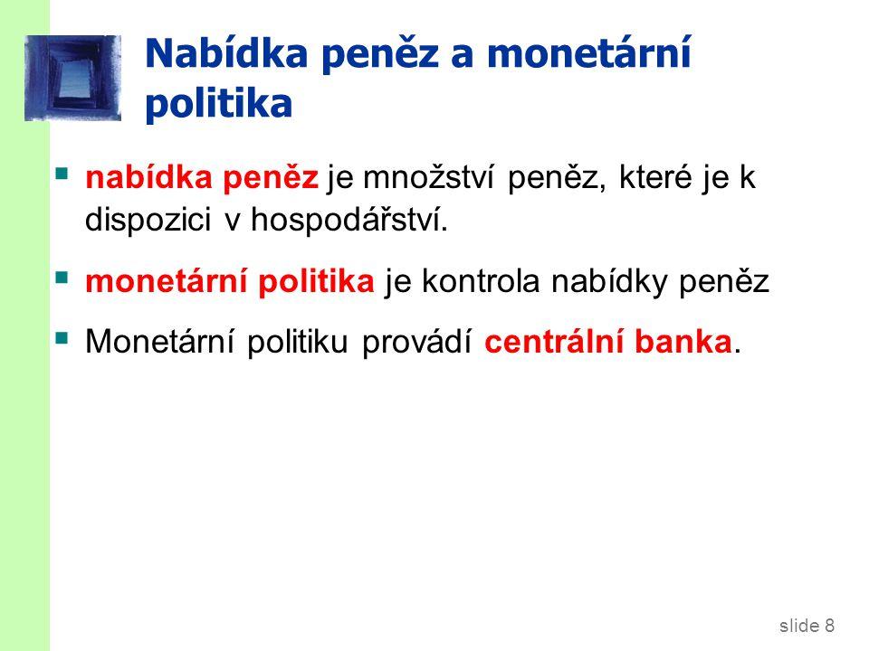 slide 8 Nabídka peněz a monetární politika  nabídka peněz je množství peněz, které je k dispozici v hospodářství.  monetární politika je kontrola na