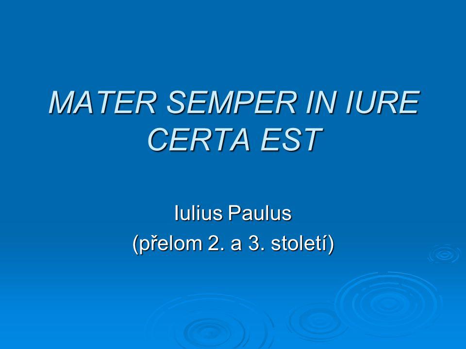 MATER SEMPER IN IURE CERTA EST Iulius Paulus (přelom 2. a 3. století)