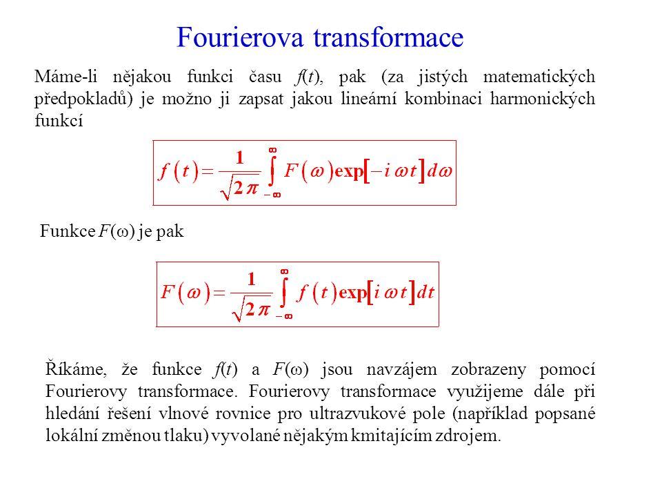 Fourierova transformace Máme-li nějakou funkci času f(t), pak (za jistých matematických předpokladů) je možno ji zapsat jakou lineární kombinaci harmonických funkcí Funkce F(ω) je pak Říkáme, že funkce f(t) a F(ω) jsou navzájem zobrazeny pomocí Fourierovy transformace.