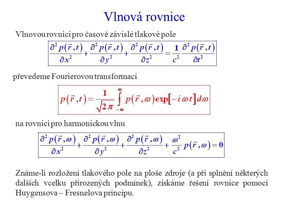 Vlnová rovnice Vlnovou rovnici pro časově závislé tlakové pole převedeme Fourierovou transformací na rovnici pro harmonickou vlnu Známe-li rozložení tlakového pole na ploše zdroje (a při splnění některých dalších vcelku přirozených podmínek), získáme řešení rovnice pomocí Huygensova – Fresnelova principu.