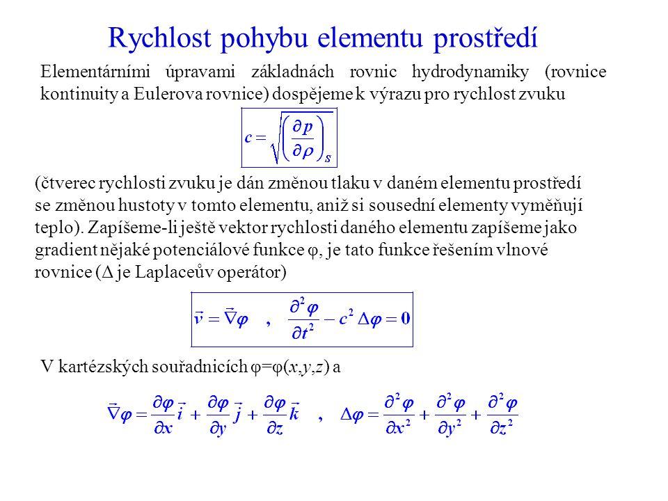 Rychlost pohybu elementu prostředí Elementárními úpravami základnách rovnic hydrodynamiky (rovnice kontinuity a Eulerova rovnice) dospějeme k výrazu pro rychlost zvuku (čtverec rychlosti zvuku je dán změnou tlaku v daném elementu prostředí se změnou hustoty v tomto elementu, aniž si sousední elementy vyměňují teplo).