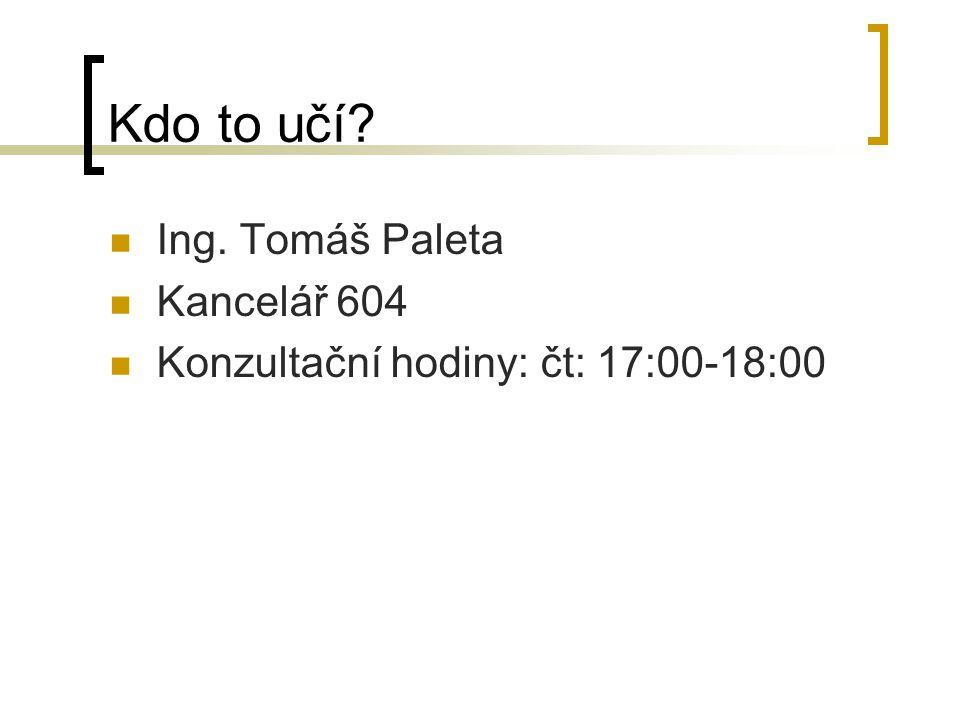 Kdo to učí? Ing. Tomáš Paleta Kancelář 604 Konzultační hodiny: čt: 17:00-18:00