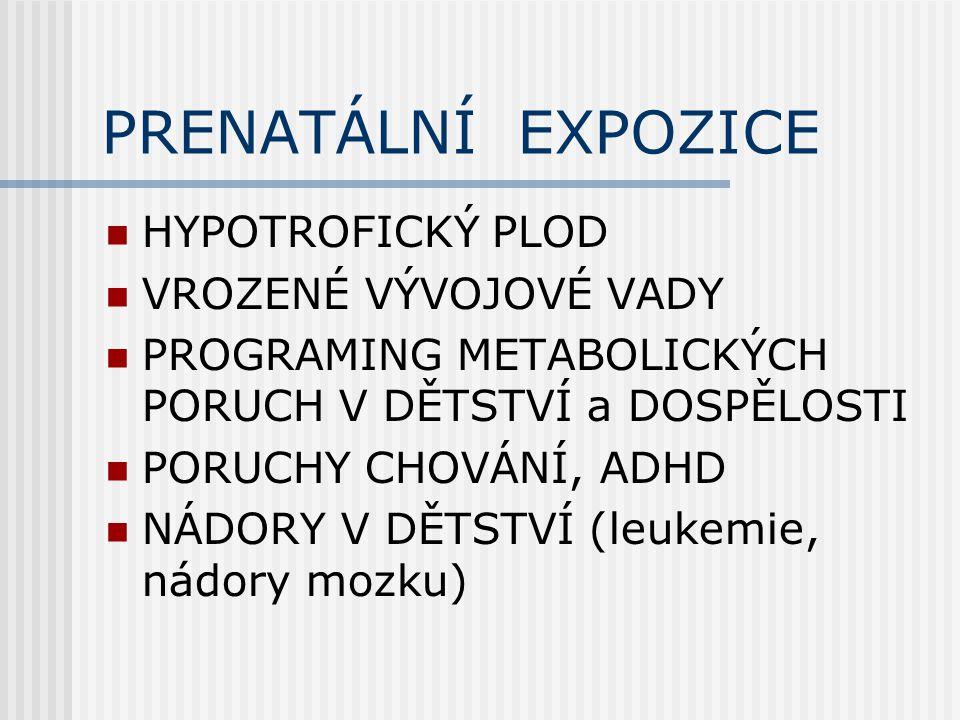 PRENATÁLNÍ EXPOZICE HYPOTROFICKÝ PLOD VROZENÉ VÝVOJOVÉ VADY PROGRAMING METABOLICKÝCH PORUCH V DĚTSTVÍ a DOSPĚLOSTI PORUCHY CHOVÁNÍ, ADHD NÁDORY V DĚTSTVÍ (leukemie, nádory mozku)