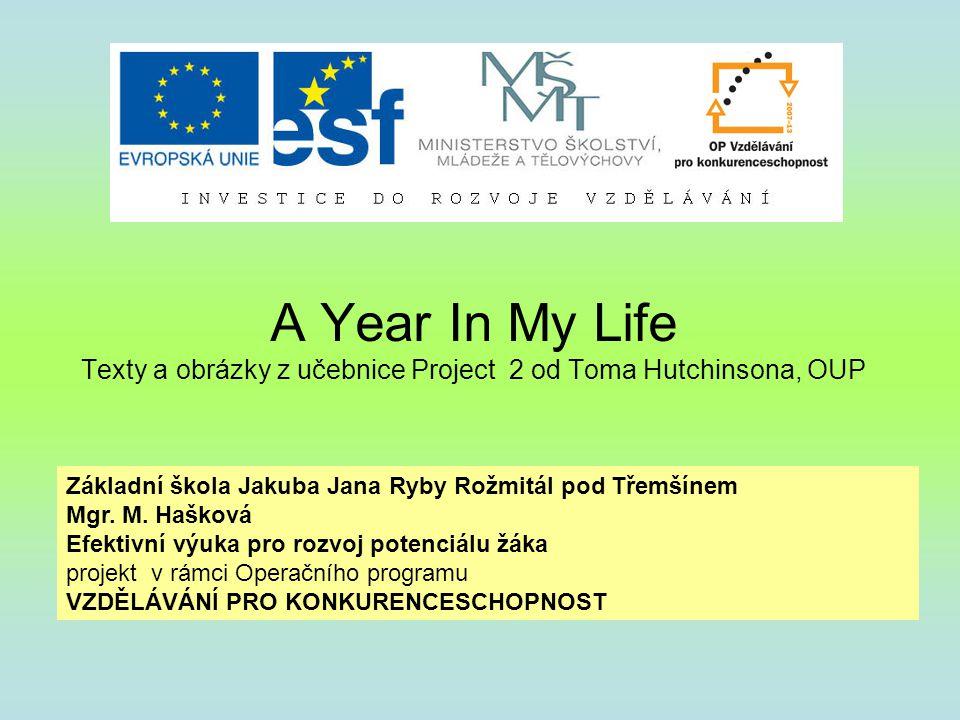 A Year In My Life Texty a obrázky z učebnice Project 2 od Toma Hutchinsona, OUP Základní škola Jakuba Jana Ryby Rožmitál pod Třemšínem Mgr. M. Hašková