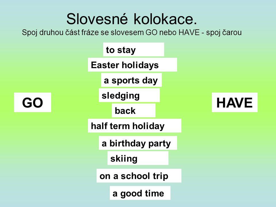 Slovesné kolokace. Spoj druhou část fráze se slovesem GO nebo HAVE - spoj čarou GOHAVE to stay a good time a sports day skiing sledging back a birthda
