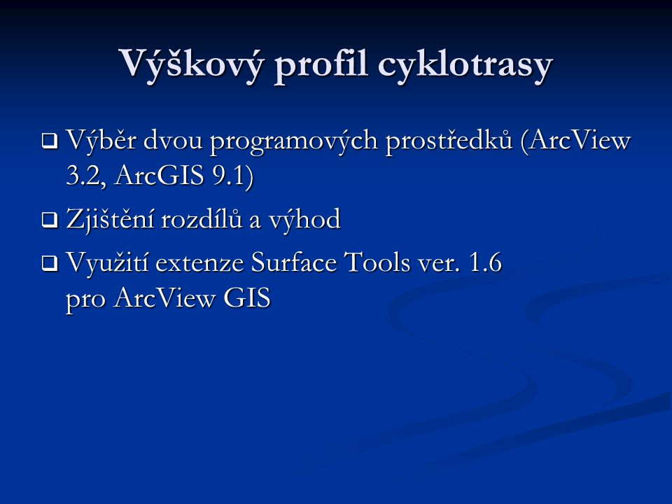 Výškový profil cyklotrasy  Výběr dvou programových prostředků (ArcView 3.2, ArcGIS 9.1)  Zjištění rozdílů a výhod  Využití extenze Surface Tools ver.