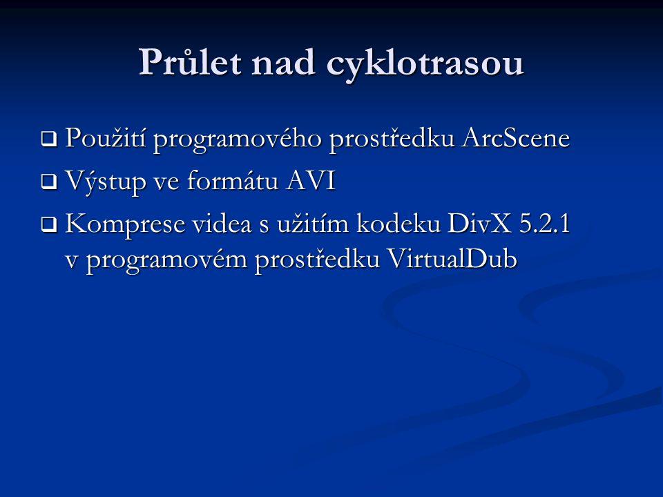 Průlet nad cyklotrasou  Použití programového prostředku ArcScene  Výstup ve formátu AVI  Komprese videa s užitím kodeku DivX 5.2.1 v programovém prostředku VirtualDub
