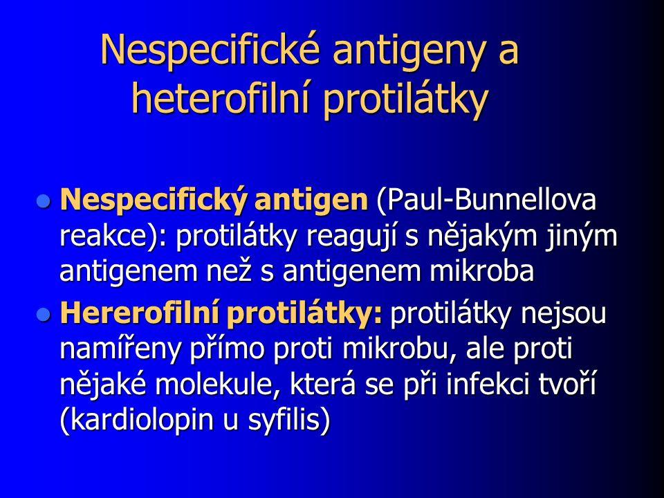Nespecifické antigeny a heterofilní protilátky Nespecifický antigen (Paul-Bunnellova reakce): protilátky reagují s nějakým jiným antigenem než s antigenem mikroba Nespecifický antigen (Paul-Bunnellova reakce): protilátky reagují s nějakým jiným antigenem než s antigenem mikroba Hererofilní protilátky: protilátky nejsou namířeny přímo proti mikrobu, ale proti nějaké molekule, která se při infekci tvoří (kardiolopin u syfilis) Hererofilní protilátky: protilátky nejsou namířeny přímo proti mikrobu, ale proti nějaké molekule, která se při infekci tvoří (kardiolopin u syfilis)