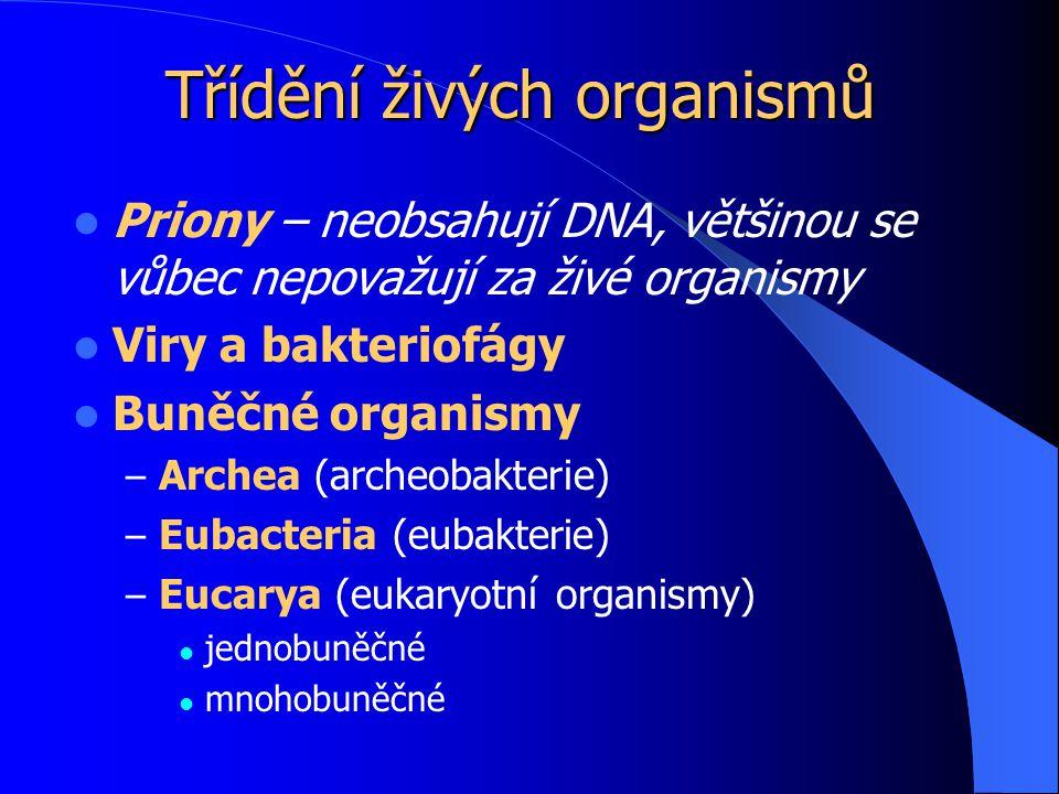Třídění živých organismů Priony – neobsahují DNA, většinou se vůbec nepovažují za živé organismy Viry a bakteriofágy Buněčné organismy – Archea (archeobakterie) – Eubacteria (eubakterie) – Eucarya (eukaryotní organismy) jednobuněčné mnohobuněčné