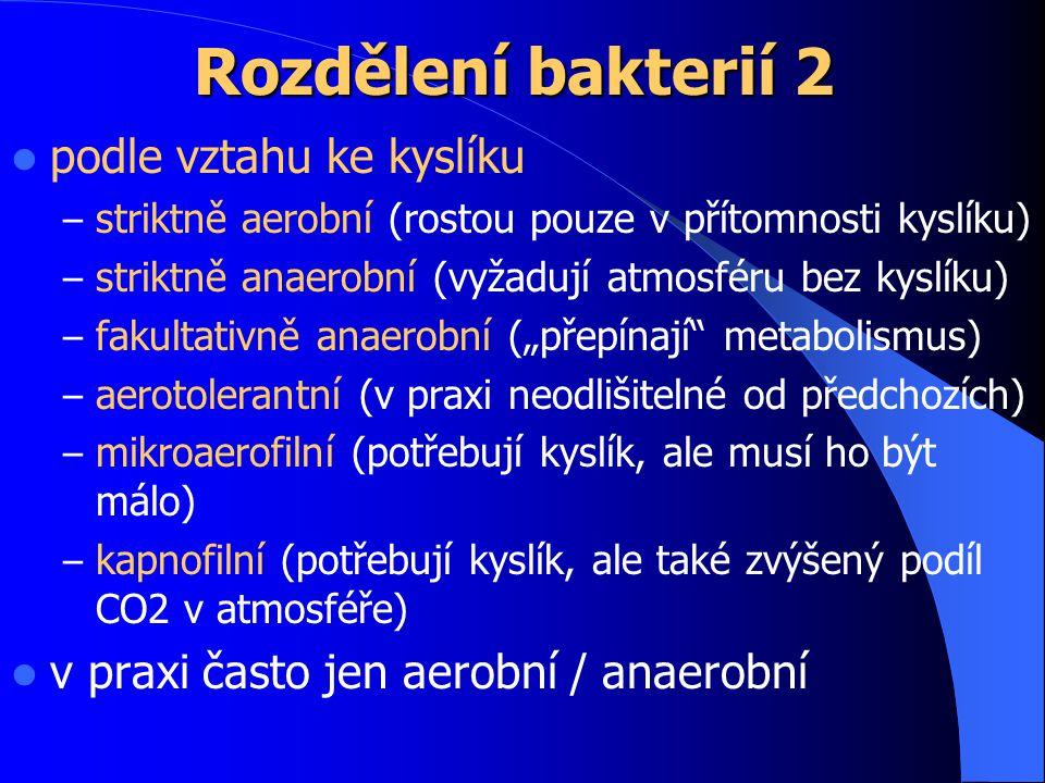 """Rozdělení bakterií 2 podle vztahu ke kyslíku – striktně aerobní (rostou pouze v přítomnosti kyslíku) – striktně anaerobní (vyžadují atmosféru bez kyslíku) – fakultativně anaerobní (""""přepínají metabolismus) – aerotolerantní (v praxi neodlišitelné od předchozích) – mikroaerofilní (potřebují kyslík, ale musí ho být málo) – kapnofilní (potřebují kyslík, ale také zvýšený podíl CO2 v atmosféře) v praxi často jen aerobní / anaerobní"""