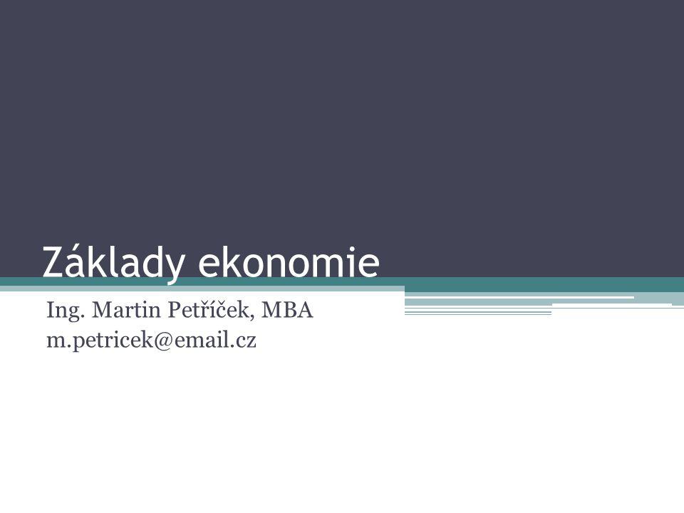 Základy ekonomie Ing. Martin Petříček, MBA m.petricek@email.cz