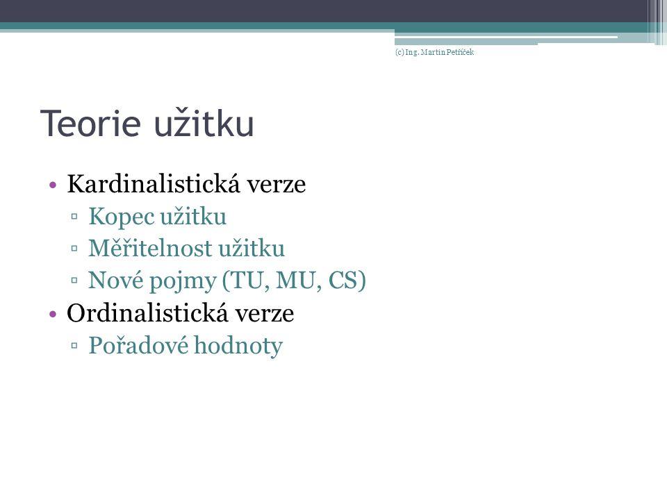 Teorie užitku Kardinalistická verze ▫Kopec užitku ▫Měřitelnost užitku ▫Nové pojmy (TU, MU, CS) Ordinalistická verze ▫Pořadové hodnoty (c) Ing. Martin
