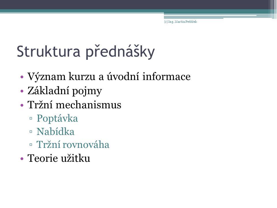Struktura přednášky Význam kurzu a úvodní informace Základní pojmy Tržní mechanismus ▫Poptávka ▫Nabídka ▫Tržní rovnováha Teorie užitku (c) Ing. Martin