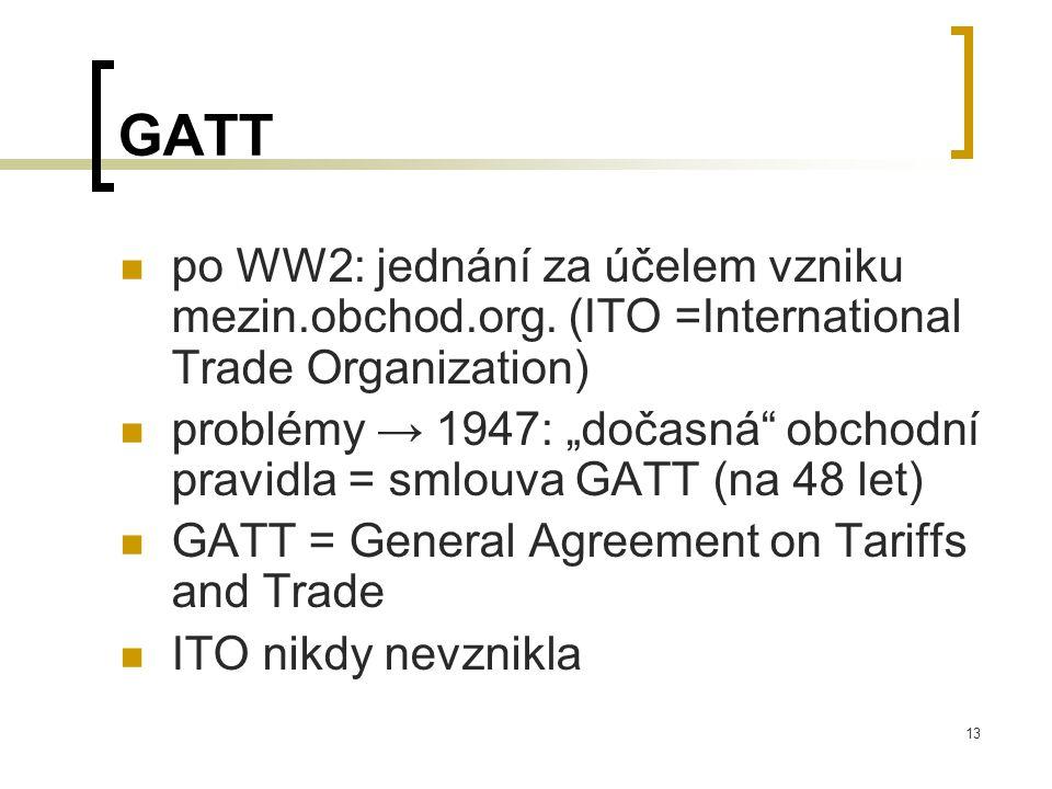 """13 GATT po WW2: jednání za účelem vzniku mezin.obchod.org. (ITO =International Trade Organization) problémy → 1947: """"dočasná"""" obchodní pravidla = smlo"""