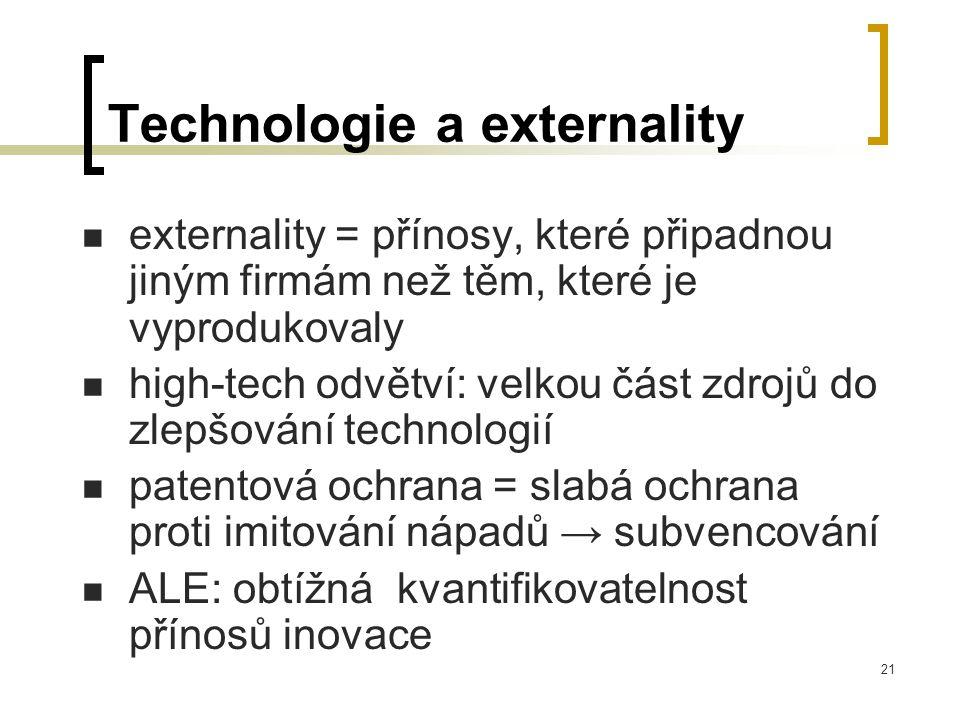 21 Technologie a externality externality = přínosy, které připadnou jiným firmám než těm, které je vyprodukovaly high-tech odvětví: velkou část zdrojů do zlepšování technologií patentová ochrana = slabá ochrana proti imitování nápadů → subvencování ALE: obtížná kvantifikovatelnost přínosů inovace