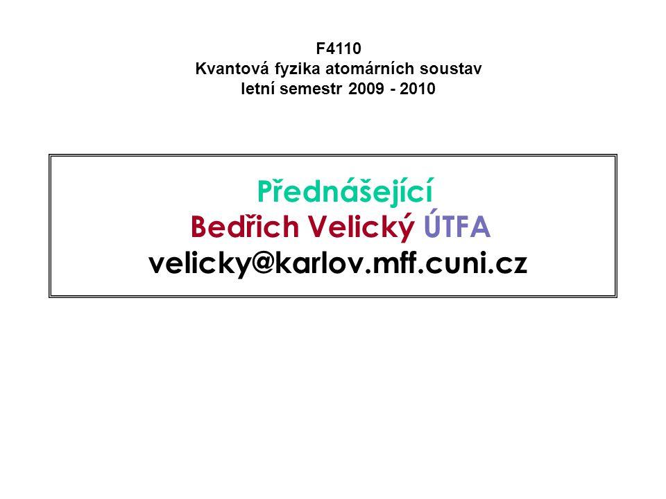 Přednášející Bedřich Velický ÚTFA velicky@karlov.mff.cuni.cz F4110 Kvantová fyzika atomárních soustav letní semestr 2009 - 2010