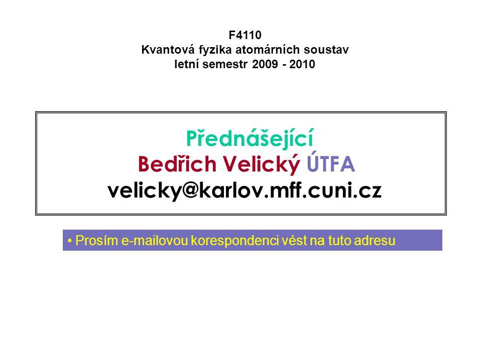 Přednášející Bedřich Velický ÚTFA velicky@karlov.mff.cuni.cz F4110 Kvantová fyzika atomárních soustav letní semestr 2009 - 2010 Prosím e-mailovou korespondenci vést na tuto adresu