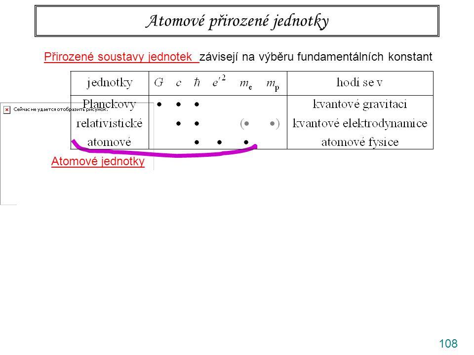 109 Přirozené soustavy jednotek závisejí na výběru fundamentálních konstant Atomové přirozené jednotky Atomové jednotky Inspirace od Bohra(1913) Rozměrová úvaha  relevantní veličiny Dvě podmínky pro Bohrův poloměr a Hartreeho energii (rozměrové kombinace … kinetická energie a Coulomb.