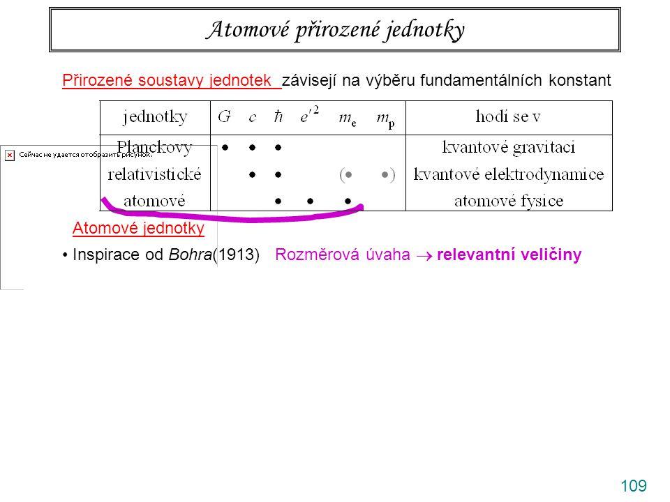 110 Přirozené soustavy jednotek závisejí na výběru fundamentálních konstant Atomové přirozené jednotky Atomové jednotky Inspirace od Bohra(1913) Rozměrová úvaha  relevantní veličiny Dvě podmínky pro Bohrův poloměr a Hartreeho energii (rozměrové kombinace … kinetická energie a Coulomb.