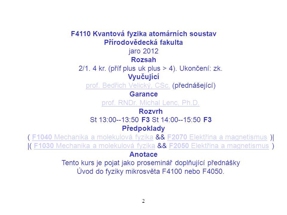 2 F4110 Kvantová fyzika atomárních soustav Přírodovědecká fakulta jaro 2012 Rozsah 2/1. 4 kr. (příf plus uk plus > 4). Ukončení: zk. Vyučující prof. B