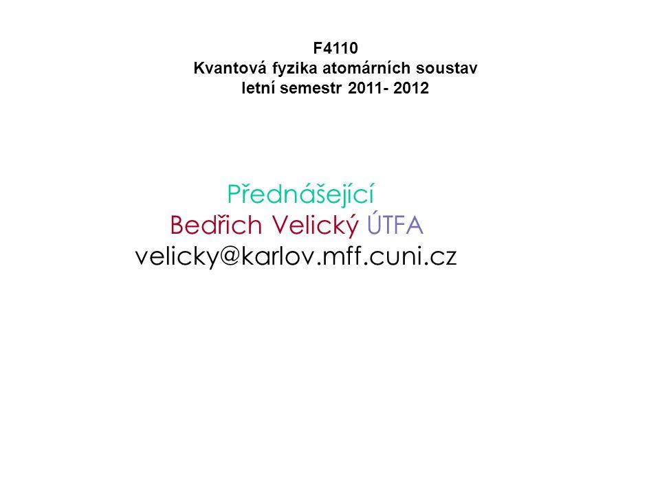 Přednášející Bedřich Velický ÚTFA velicky@karlov.mff.cuni.cz F4110 Kvantová fyzika atomárních soustav letní semestr 2011- 2012 Prosím e-mailovou korespondenci vést na tuto adresu