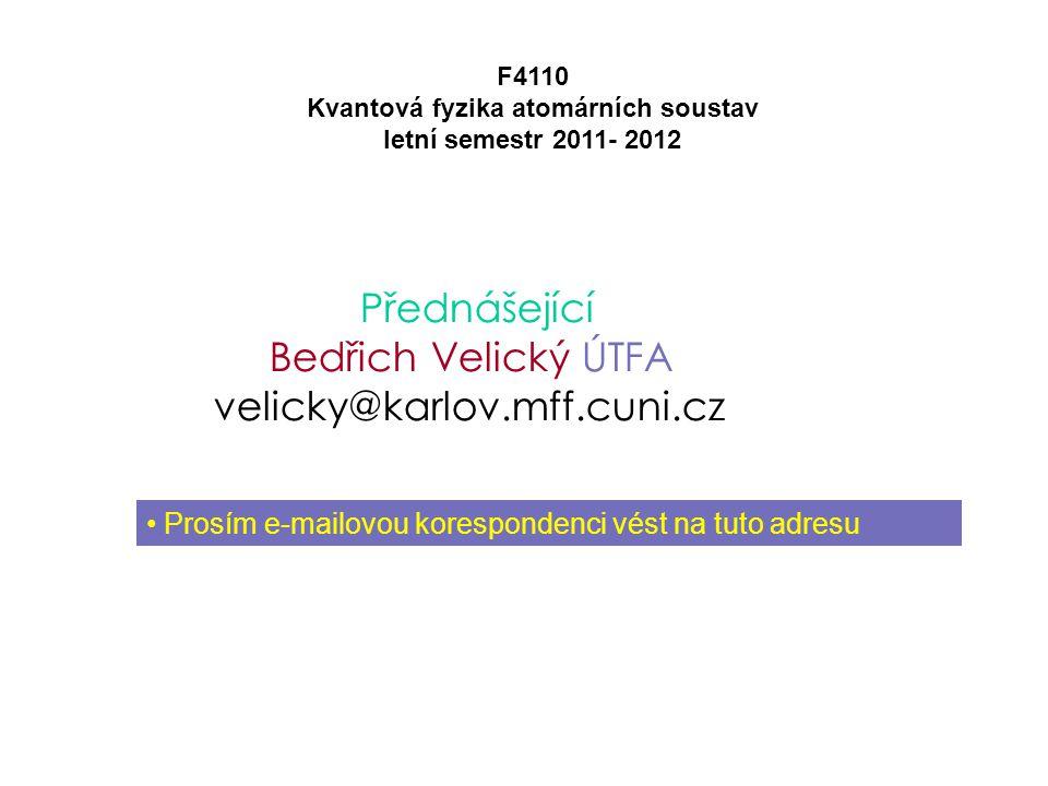 Přednášející Bedřich Velický ÚTFA velicky@karlov.mff.cuni.cz F4110 Kvantová fyzika atomárních soustav letní semestr 2011- 2012 Prosím e-mailovou kores