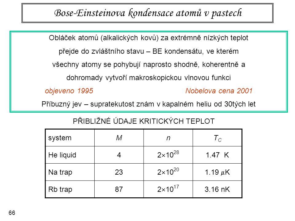 66 Bose-Einsteinova kondensace atomů v pastech Obláček atomů (alkalických kovů) za extrémně nízkých teplot přejde do zvláštního stavu – BE kondensátu,