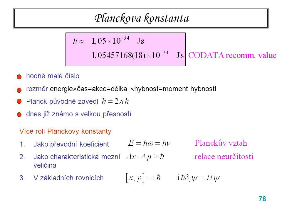 79 Planckova konstanta Více rolí Planckovy konstanty 1.Jako převodní koeficient 2.Jako charakteristická mezní veličina 3.V základních rovnicích hodně malé číslo rozměr energie  čas=akce=délka  hybnost=moment hybnosti Planck původně zavedl dnes již známo s velkou přesností DNES NE, MÍSTO TOHO BOHROVA TEORIE VODÍKU