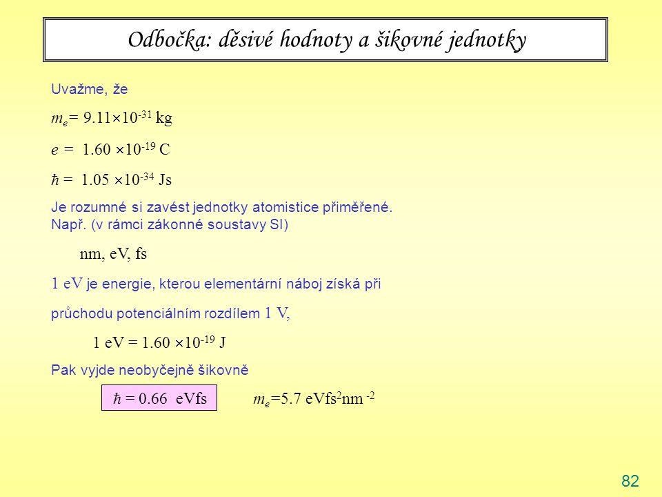 82 Odbočka: děsivé hodnoty a šikovné jednotky Uvažme, že m e = 9.11  10 -31 kg e = 1.60  10 -19 C  = 1.05  10 -34 Js Je rozumné si zavést jednotky