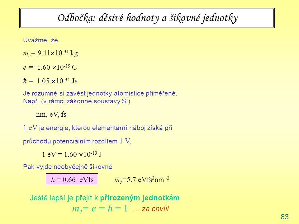 83 Odbočka: děsivé hodnoty a šikovné jednotky Uvažme, že m e = 9.11  10 -31 kg e = 1.60  10 -19 C  = 1.05  10 -34 Js Je rozumné si zavést jednotky