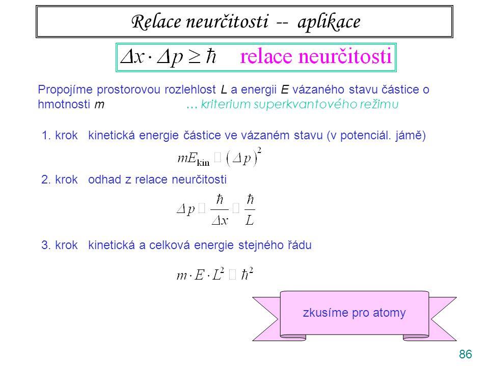 86 Relace neurčitosti -- aplikace Propojíme prostorovou rozlehlost L a energii E vázaného stavu částice o hmotnosti m … kriterium superkvantového reži
