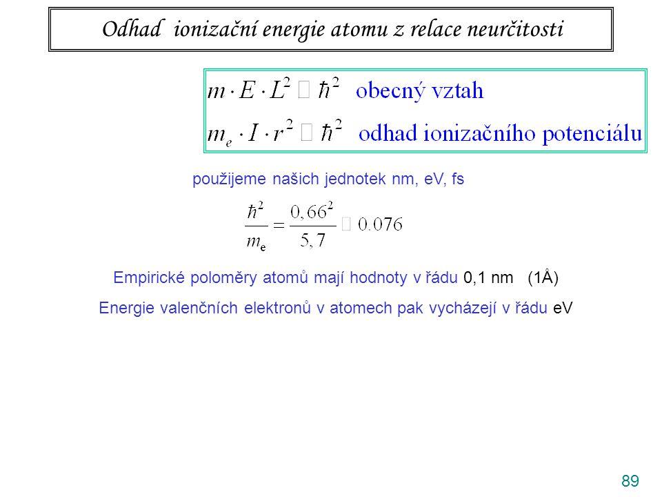 90 Odhad ionizační energie atomu z relace neurčitosti použijeme našich jednotek nm, eV, fs Empirické poloměry atomů mají hodnoty v řádu 0,1 nm (1Å) Energie valenčních elektronů v atomech pak vycházejí v řádu eV v tabulkách lze ověřit, že je to správný odhad