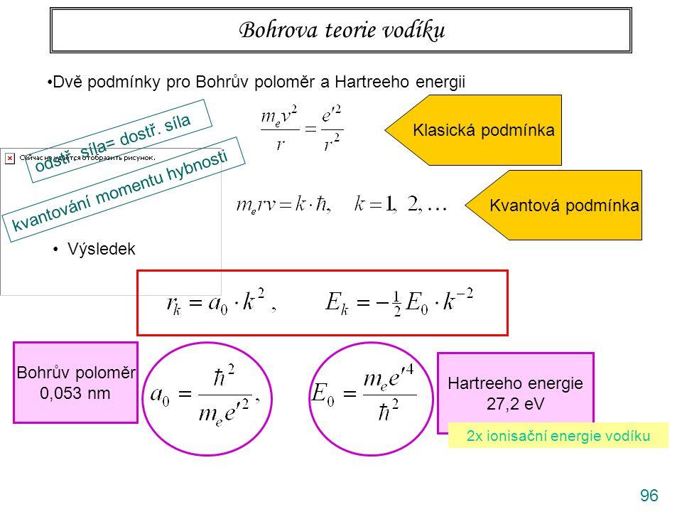 96 Bohrova teorie vodíku Dvě podmínky pro Bohrův poloměr a Hartreeho energii odstř. síla= dostř. síla Klasická podmínka kvantování momentu hybnosti Kv