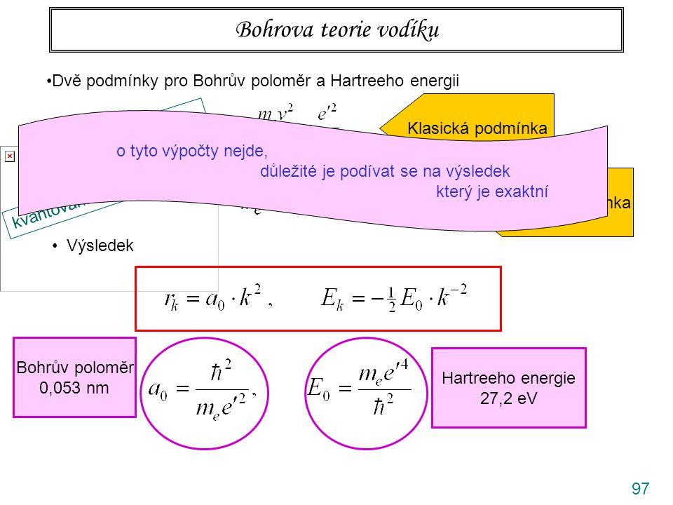 97 Bohrova teorie vodíku Dvě podmínky pro Bohrův poloměr a Hartreeho energii odstř. síla= dostř. síla Klasická podmínka kvantování momentu hybnosti Kv