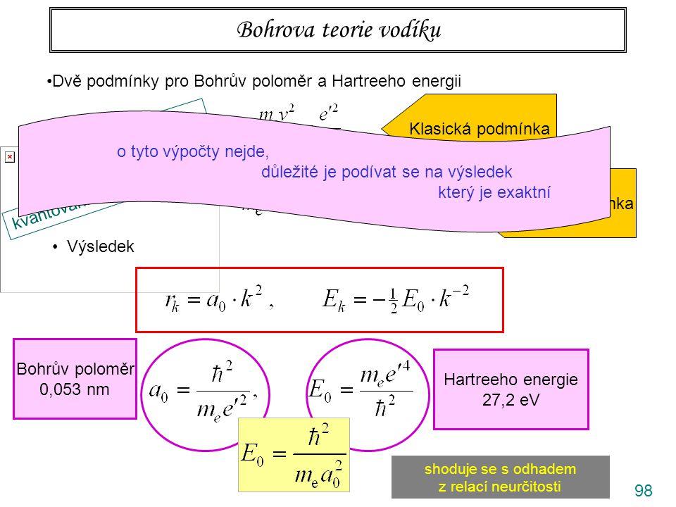 98 Bohrova teorie vodíku Dvě podmínky pro Bohrův poloměr a Hartreeho energii odstř. síla= dostř. síla Klasická podmínka kvantování momentu hybnosti Kv