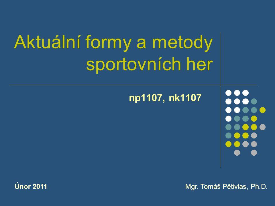 Aktuální formy a metody sportovních her np1107, nk1107 Mgr. Tomáš Pětivlas, Ph.D.Únor 2011