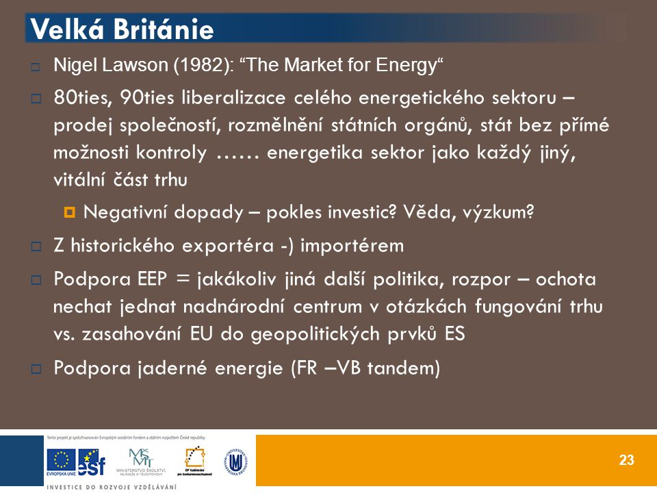 Velká Británie  Nigel Lawson (1982): The Market for Energy  80ties, 90ties liberalizace celého energetického sektoru – prodej společností, rozmělnění státních orgánů, stát bez přímé možnosti kontroly …… energetika sektor jako každý jiný, vitální část trhu  Negativní dopady – pokles investic.