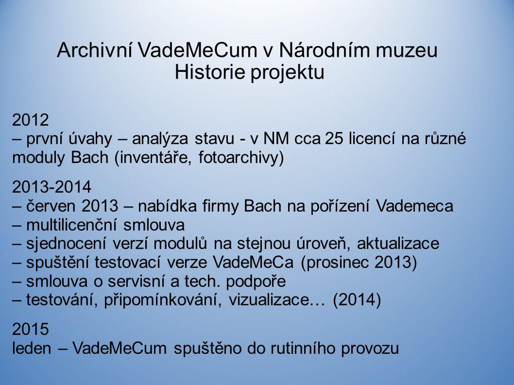 Archivní VadeMeCum v Národním muzeu Historie projektu 2012 – první úvahy – analýza stavu - v NM cca 25 licencí na různé moduly Bach (inventáře, fotoarchivy) 2013-2014 – červen 2013 – nabídka firmy Bach na pořízení Vademeca – multilicenční smlouva – sjednocení verzí modulů na stejnou úroveň, aktualizace – spuštění testovací verze VadeMeCa (prosinec 2013) – smlouva o servisní a tech.