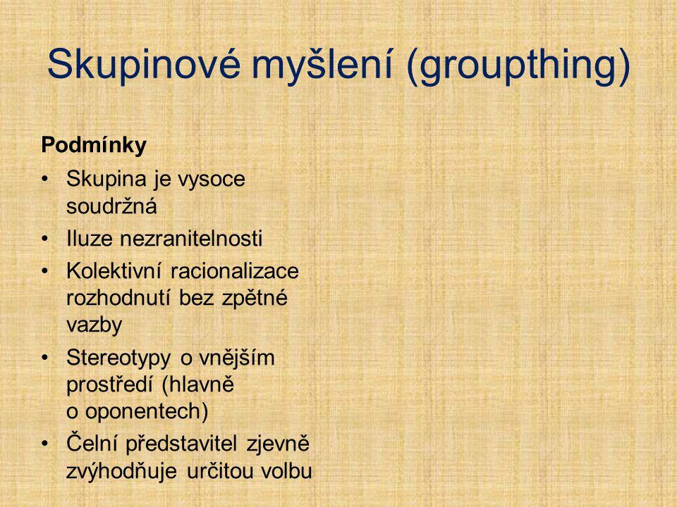 Skupinové myšlení (groupthing) Podmínky Skupina je vysoce soudržná Iluze nezranitelnosti Kolektivní racionalizace rozhodnutí bez zpětné vazby Stereoty