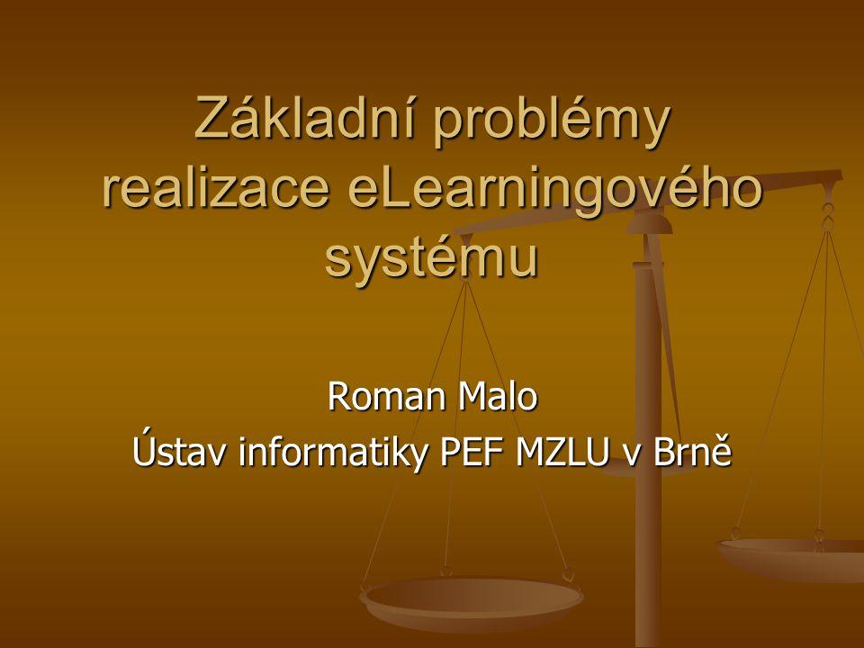 Základní problémy realizace eLearningového systému Roman Malo Ústav informatiky PEF MZLU v Brně