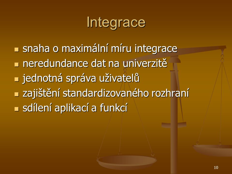 10 Integrace snaha o maximální míru integrace snaha o maximální míru integrace neredundance dat na univerzitě neredundance dat na univerzitě jednotná