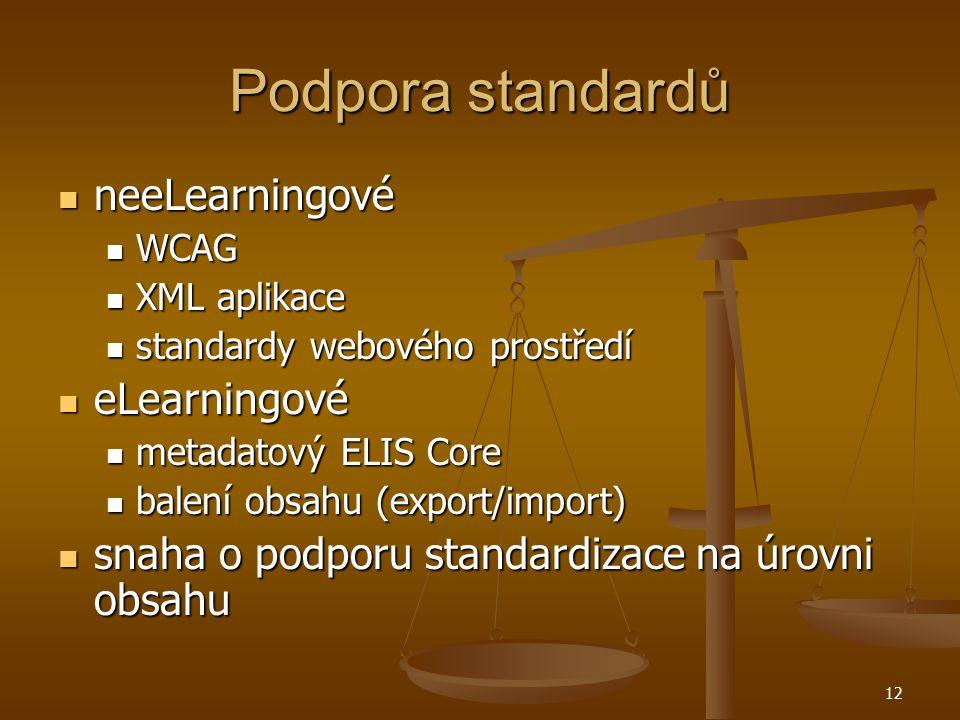 12 Podpora standardů neeLearningové neeLearningové WCAG WCAG XML aplikace XML aplikace standardy webového prostředí standardy webového prostředí eLearningové eLearningové metadatový ELIS Core metadatový ELIS Core balení obsahu (export/import) balení obsahu (export/import) snaha o podporu standardizace na úrovni obsahu snaha o podporu standardizace na úrovni obsahu