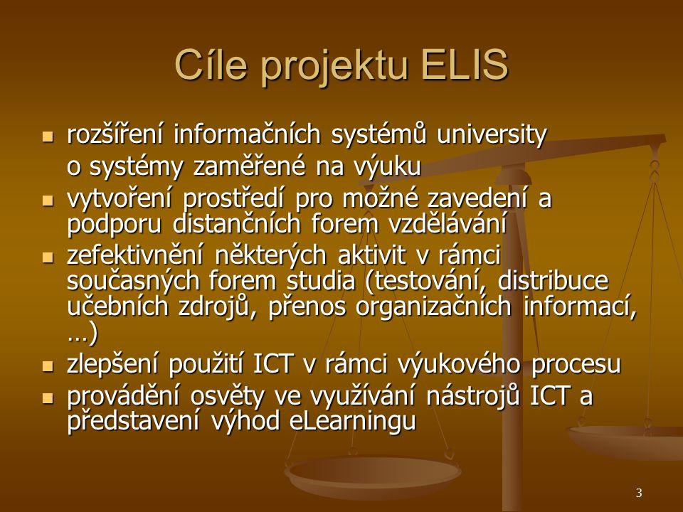 3 Cíle projektu ELIS rozšíření informačních systémů university rozšíření informačních systémů university o systémy zaměřené na výuku vytvoření prostředí pro možné zavedení a podporu distančních forem vzdělávání vytvoření prostředí pro možné zavedení a podporu distančních forem vzdělávání zefektivnění některých aktivit v rámci současných forem studia (testování, distribuce učebních zdrojů, přenos organizačních informací, …) zefektivnění některých aktivit v rámci současných forem studia (testování, distribuce učebních zdrojů, přenos organizačních informací, …) zlepšení použití ICT v rámci výukového procesu zlepšení použití ICT v rámci výukového procesu provádění osvěty ve využívání nástrojů ICT a představení výhod eLearningu provádění osvěty ve využívání nástrojů ICT a představení výhod eLearningu