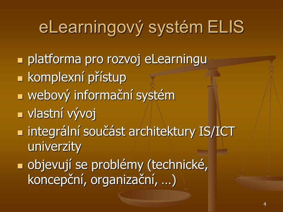 4 eLearningový systém ELIS platforma pro rozvoj eLearningu platforma pro rozvoj eLearningu komplexní přístup komplexní přístup webový informační systém webový informační systém vlastní vývoj vlastní vývoj integrální součást architektury IS/ICT univerzity integrální součást architektury IS/ICT univerzity objevují se problémy (technické, koncepční, organizační, …) objevují se problémy (technické, koncepční, organizační, …)