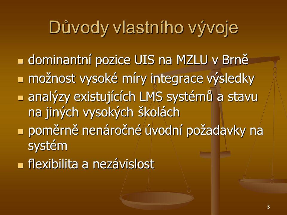 5 Důvody vlastního vývoje dominantní pozice UIS na MZLU v Brně dominantní pozice UIS na MZLU v Brně možnost vysoké míry integrace výsledky možnost vysoké míry integrace výsledky analýzy existujících LMS systémů a stavu na jiných vysokých školách analýzy existujících LMS systémů a stavu na jiných vysokých školách poměrně nenáročné úvodní požadavky na systém poměrně nenáročné úvodní požadavky na systém flexibilita a nezávislost flexibilita a nezávislost