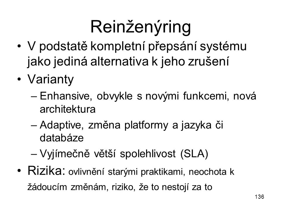 136 Reinženýring V podstatě kompletní přepsání systému jako jediná alternativa k jeho zrušení Varianty –Enhansive, obvykle s novými funkcemi, nová arc